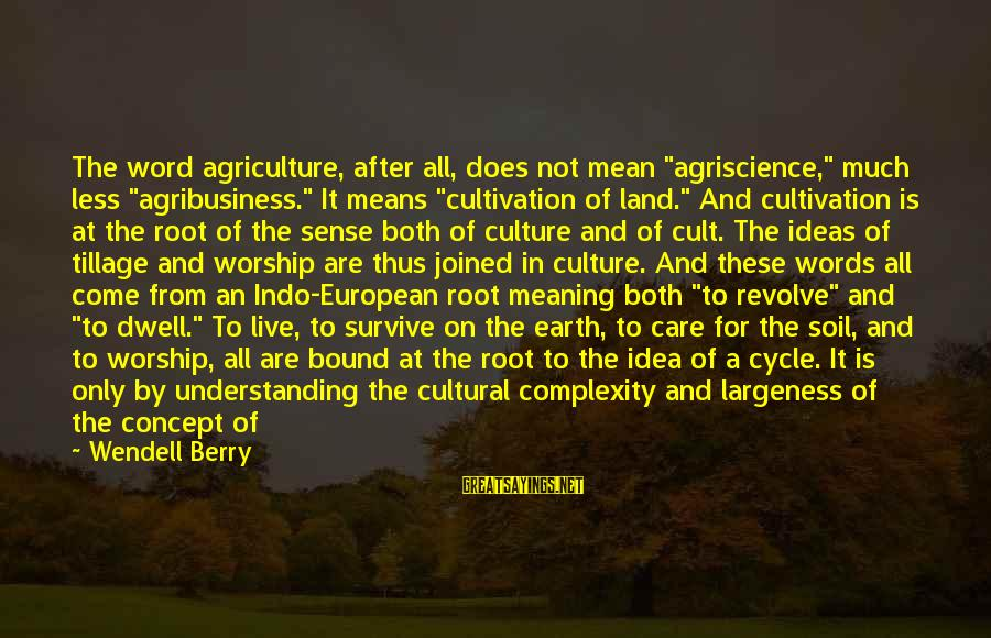 """Largeness Sayings By Wendell Berry: The word agriculture, after all, does not mean """"agriscience,"""" much less """"agribusiness."""" It means """"cultivation"""