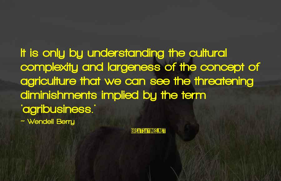 Largeness Sayings By Wendell Berry: It is only by understanding the cultural complexity and largeness of the concept of agriculture