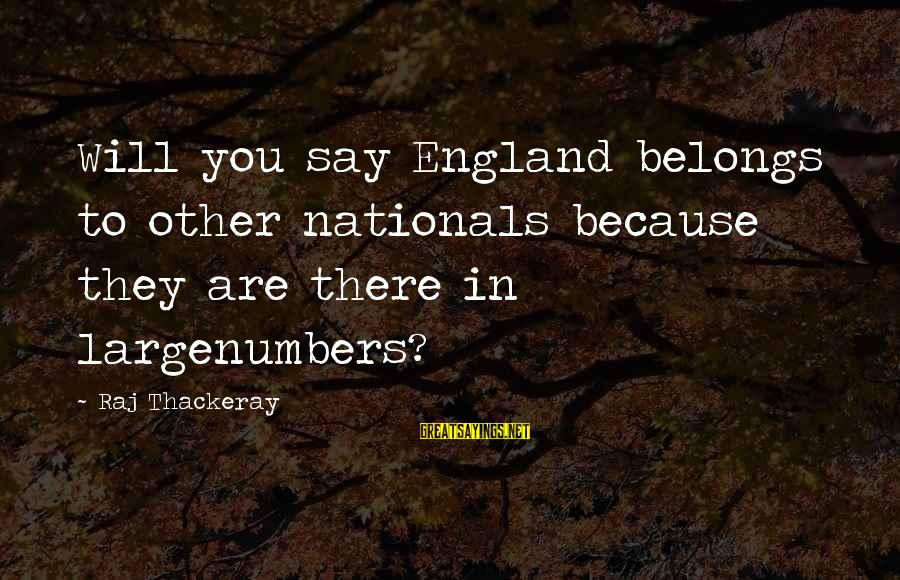Largenumbers Sayings By Raj Thackeray: Will you say England belongs to other nationals because they are there in largenumbers?