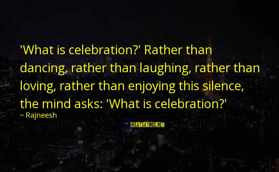 Largenumbers Sayings By Rajneesh: 'What is celebration?' Rather than dancing, rather than laughing, rather than loving, rather than enjoying
