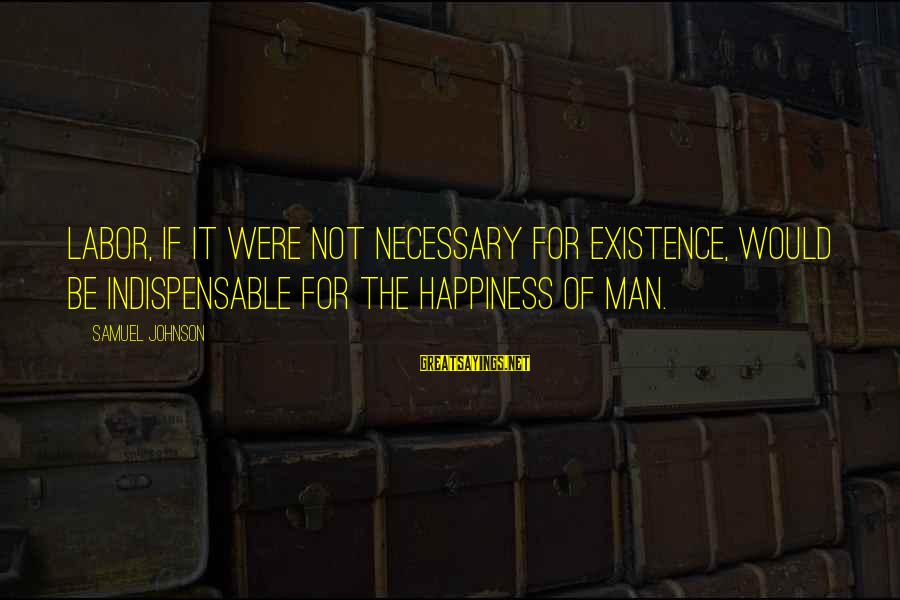 Largenumbers Sayings By Samuel Johnson: Labor, if it were not necessary for existence, would be indispensable for the happiness of