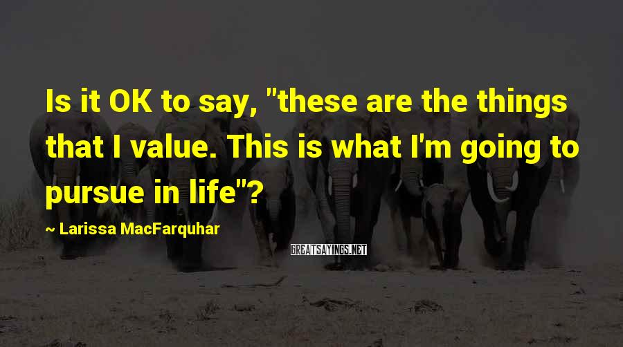 """Larissa MacFarquhar Sayings: Is it OK to say, """"these are the things that I value. This is what"""