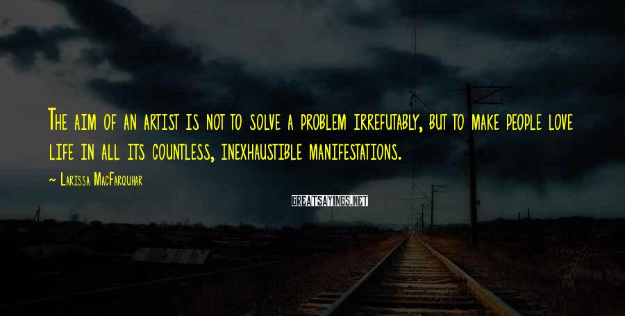 Larissa MacFarquhar Sayings: The aim of an artist is not to solve a problem irrefutably, but to make