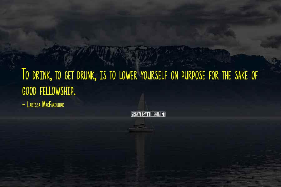 Larissa MacFarquhar Sayings: To drink, to get drunk, is to lower yourself on purpose for the sake of