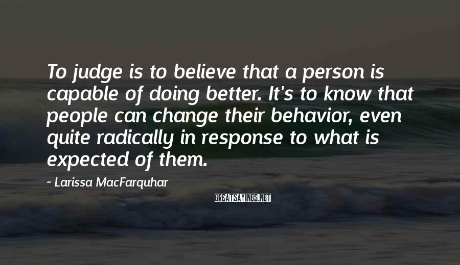 Larissa MacFarquhar Sayings: To judge is to believe that a person is capable of doing better. It's to
