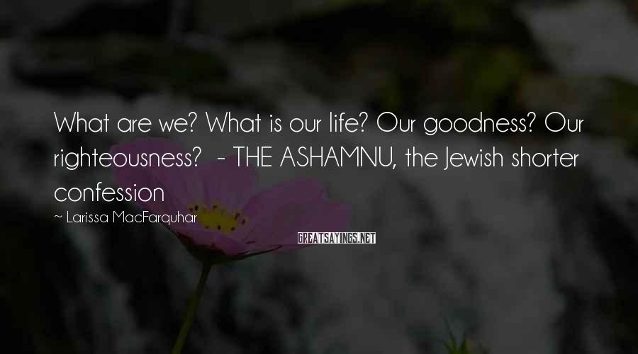 Larissa MacFarquhar Sayings: What are we? What is our life? Our goodness? Our righteousness? - THE ASHAMNU, the
