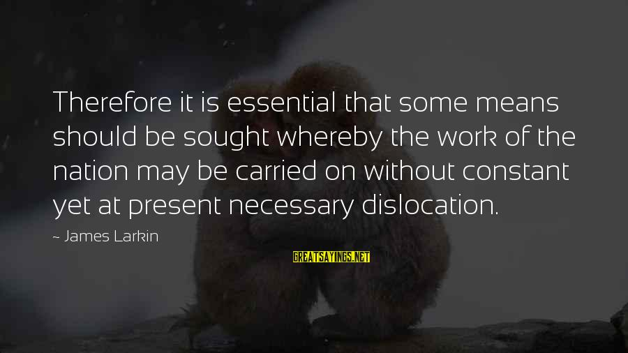 Larkin Sayings By James Larkin: Therefore it is essential that some means should be sought whereby the work of the