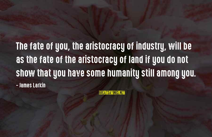 Larkin Sayings By James Larkin: The fate of you, the aristocracy of industry, will be as the fate of the