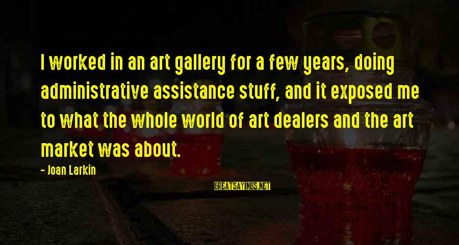 Larkin Sayings By Joan Larkin: I worked in an art gallery for a few years, doing administrative assistance stuff, and