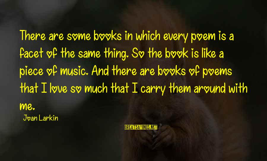 Larkin Sayings By Joan Larkin: There are some books in which every poem is a facet of the same thing.