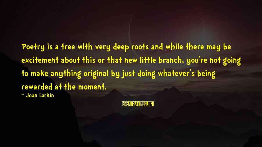 Larkin Sayings By Joan Larkin: Poetry is a tree with very deep roots and while there may be excitement about