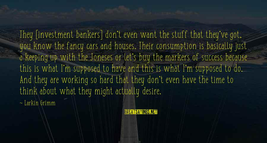 Larkin Sayings By Larkin Grimm: They [investment bankers] don't even want the stuff that they've got, you know the fancy