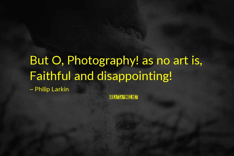 Larkin Sayings By Philip Larkin: But O, Photography! as no art is, Faithful and disappointing!
