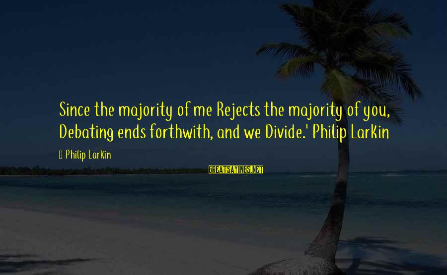 Larkin Sayings By Philip Larkin: Since the majority of me Rejects the majority of you, Debating ends forthwith, and we