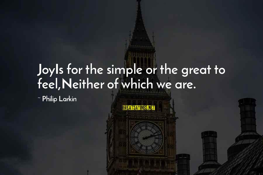 Larkin Sayings By Philip Larkin: JoyIs for the simple or the great to feel,Neither of which we are.