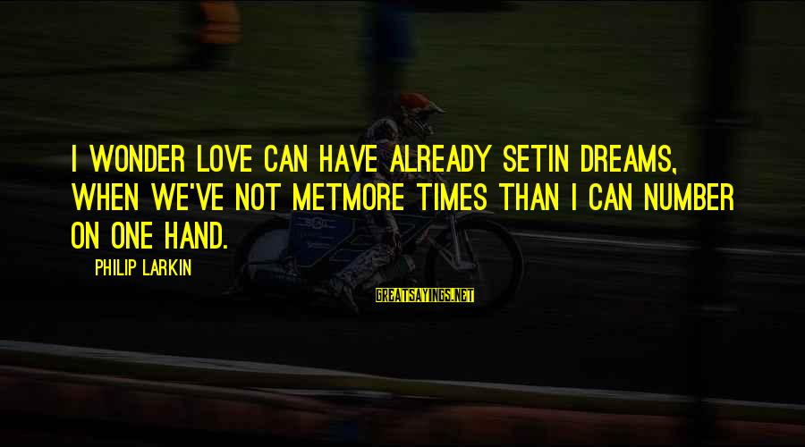 Larkin Sayings By Philip Larkin: I wonder love can have already setIn dreams, when we've not metMore times than I