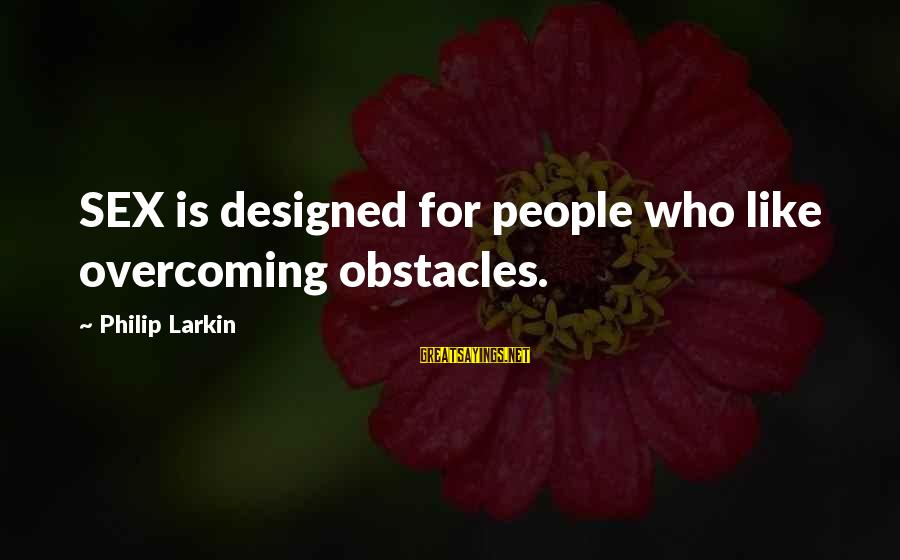 Larkin Sayings By Philip Larkin: SEX is designed for people who like overcoming obstacles.