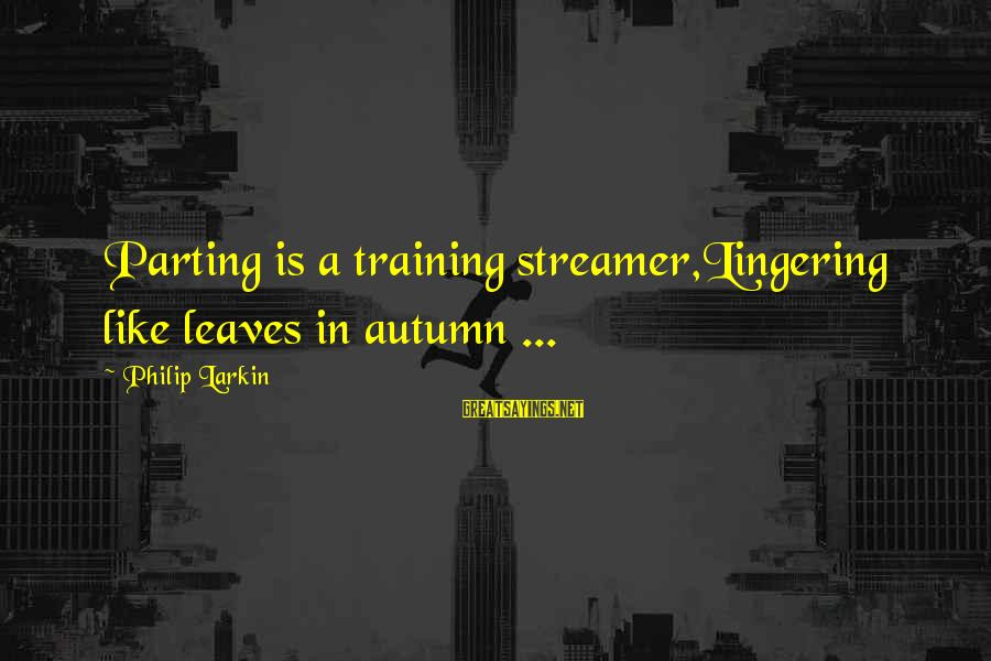 Larkin Sayings By Philip Larkin: Parting is a training streamer,Lingering like leaves in autumn ...
