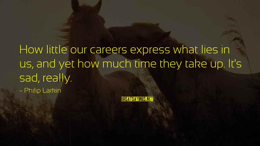Larkin Sayings By Philip Larkin: How little our careers express what lies in us, and yet how much time they