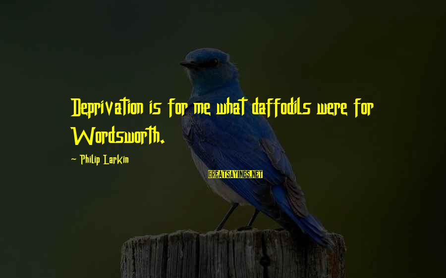 Larkin Sayings By Philip Larkin: Deprivation is for me what daffodils were for Wordsworth.