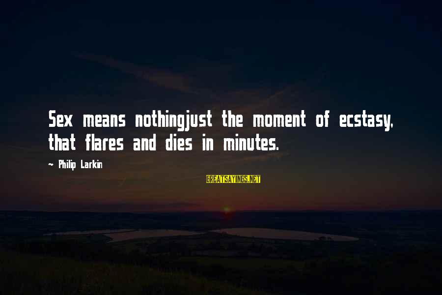 Larkin Sayings By Philip Larkin: Sex means nothingjust the moment of ecstasy, that flares and dies in minutes.