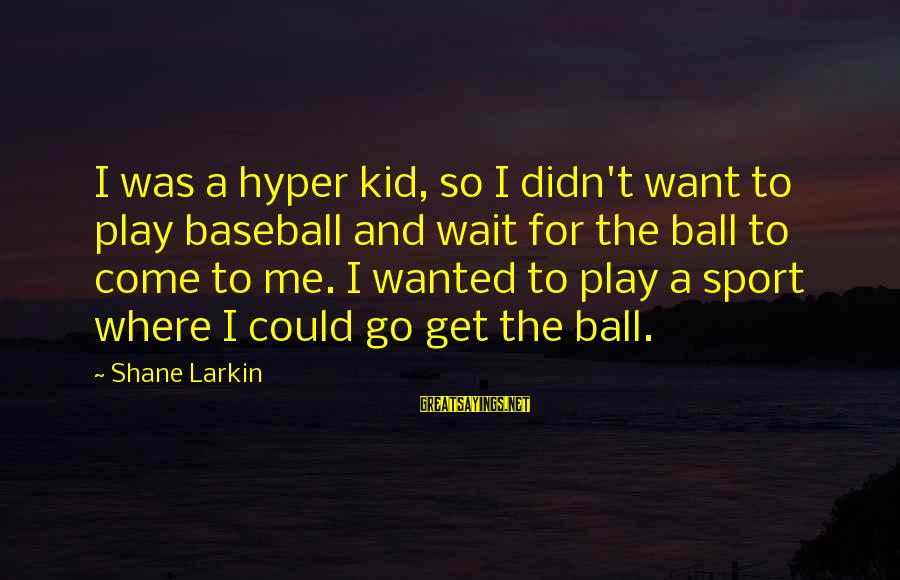 Larkin Sayings By Shane Larkin: I was a hyper kid, so I didn't want to play baseball and wait for