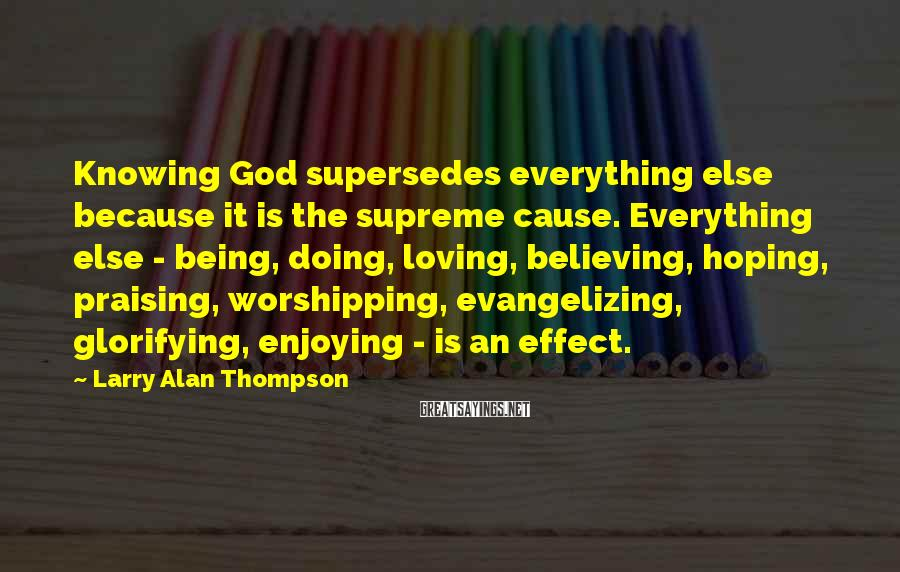 Larry Alan Thompson Sayings: Knowing God supersedes everything else because it is the supreme cause. Everything else - being,