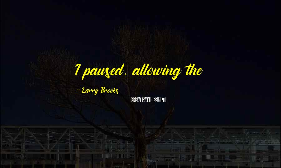 Larry Brooks Sayings: I paused, allowing the
