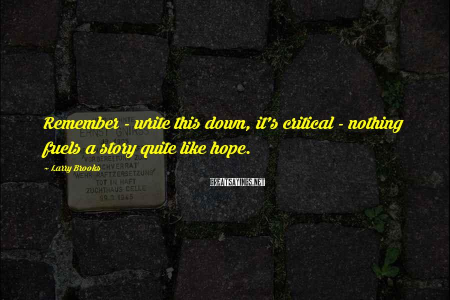 Larry Brooks Sayings: Remember - write this down, it's critical - nothing fuels a story quite like hope.
