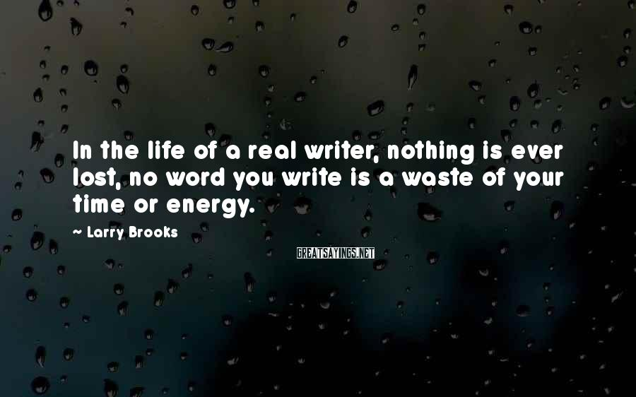 Larry Brooks Sayings: In the life of a real writer, nothing is ever lost, no word you write