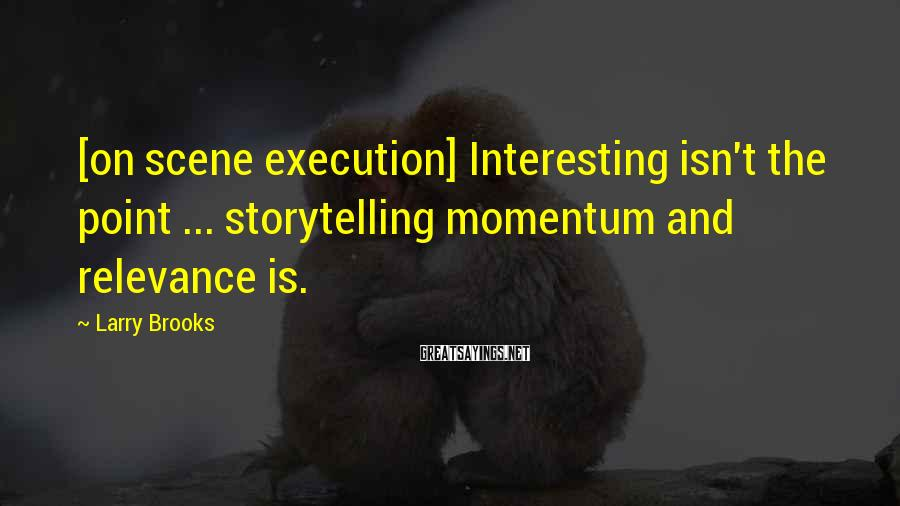 Larry Brooks Sayings: [on scene execution] Interesting isn't the point ... storytelling momentum and relevance is.