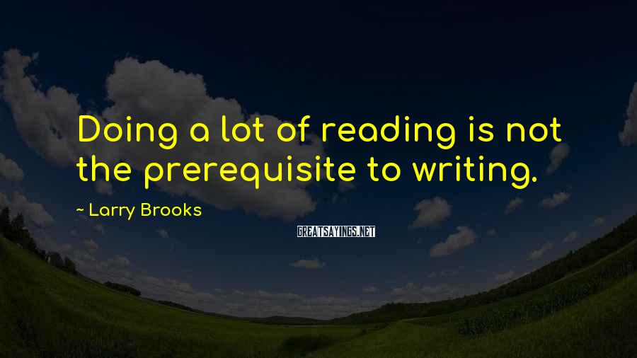 Larry Brooks Sayings: Doing a lot of reading is not the prerequisite to writing.
