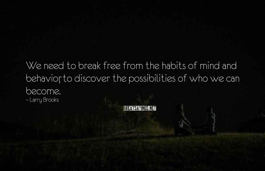 Larry Brooks Sayings: We need to break free from the habits of mind and behavior, to discover the