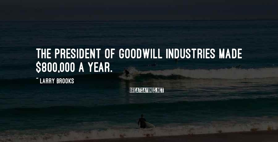 Larry Brooks Sayings: The president of Goodwill Industries made $800,000 a year.