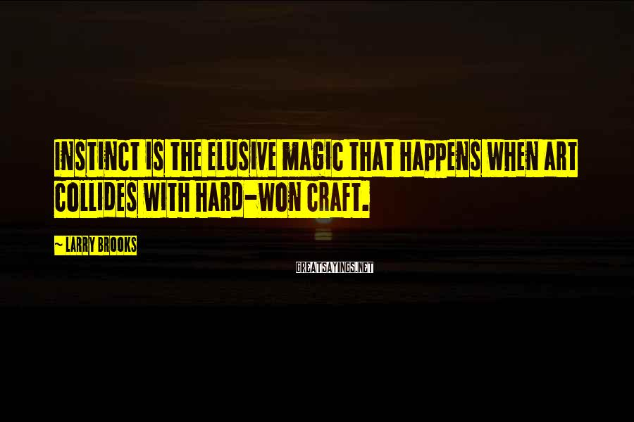 Larry Brooks Sayings: Instinct is the elusive magic that happens when art collides with hard-won craft.