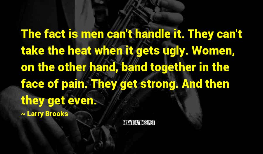 Larry Brooks Sayings: The fact is men can't handle it. They can't take the heat when it gets