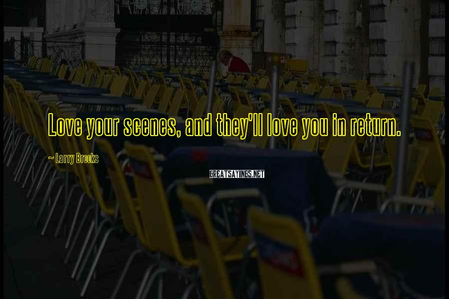 Larry Brooks Sayings: Love your scenes, and they'll love you in return.
