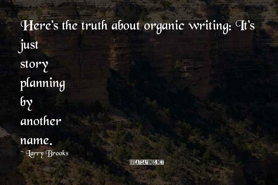 Larry Brooks Sayings: Here's the truth about organic writing: It's just story planning by another name.