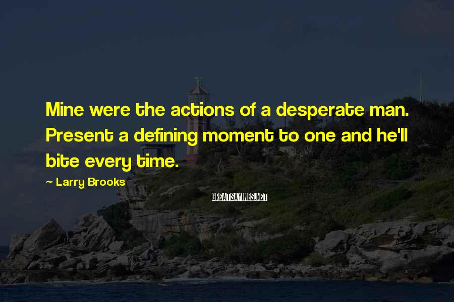 Larry Brooks Sayings: Mine were the actions of a desperate man. Present a defining moment to one and
