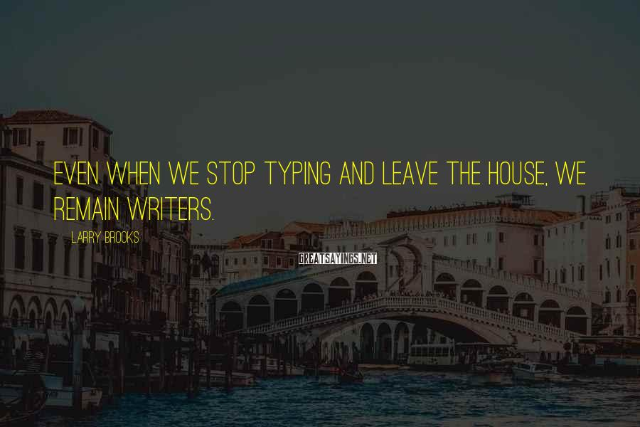 Larry Brooks Sayings: Even when we stop typing and leave the house, we remain writers.