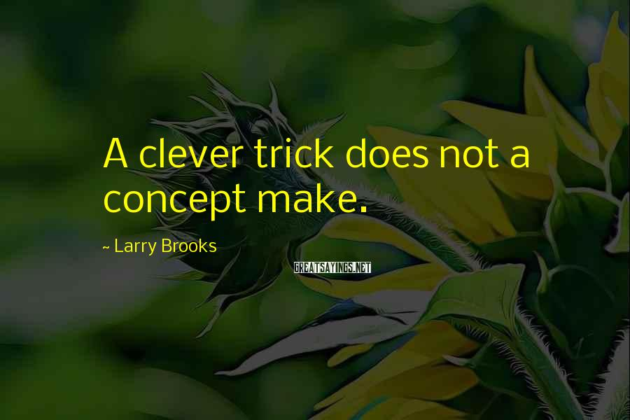 Larry Brooks Sayings: A clever trick does not a concept make.