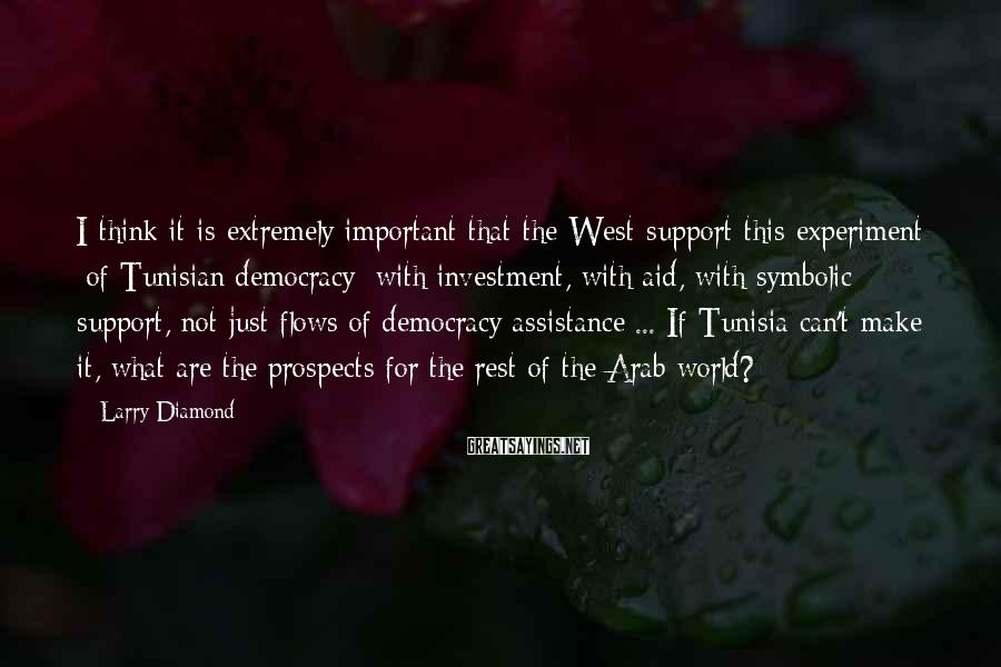 Larry Diamond Sayings: I think it is extremely important that the West support this experiment [of Tunisian democracy]