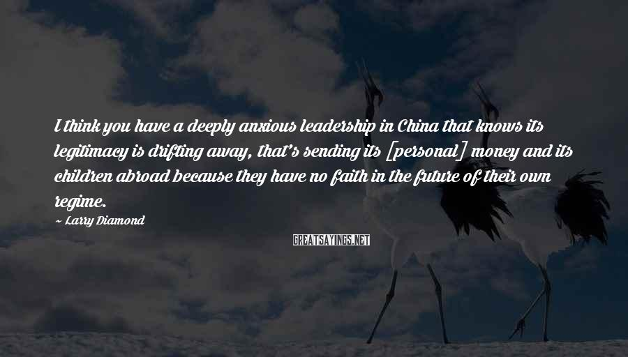 Larry Diamond Sayings: I think you have a deeply anxious leadership in China that knows its legitimacy is