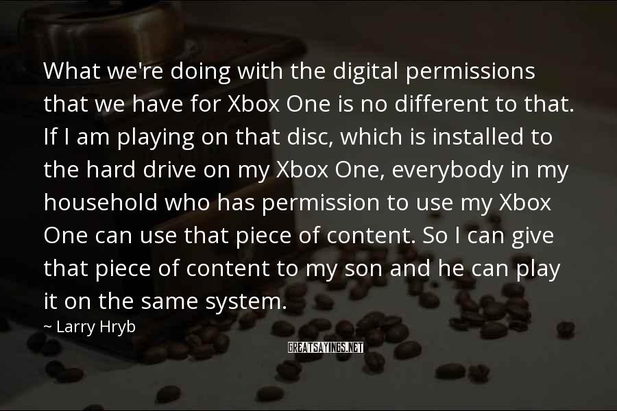 Larry Hryb Sayings: What we're doing with the digital permissions that we have for Xbox One is no