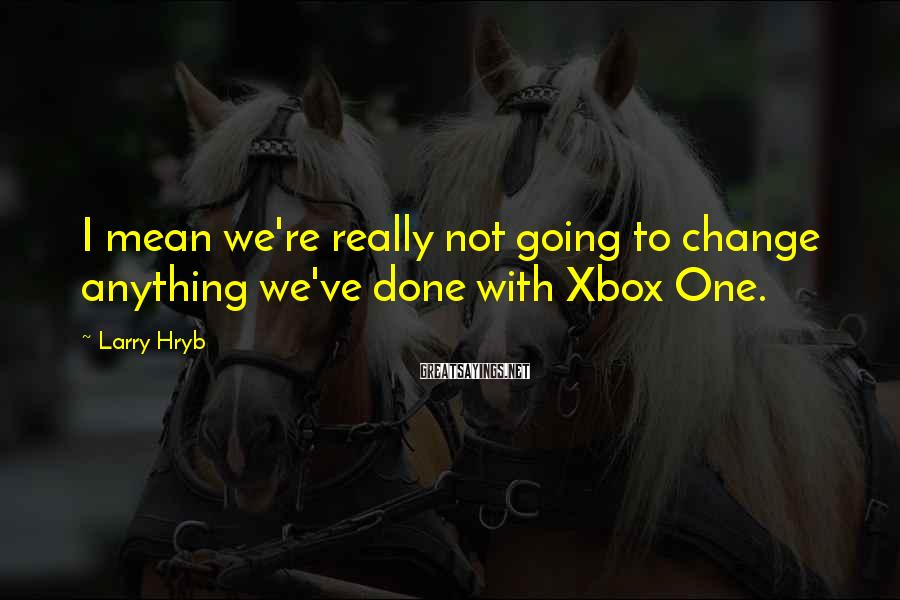 Larry Hryb Sayings: I mean we're really not going to change anything we've done with Xbox One.