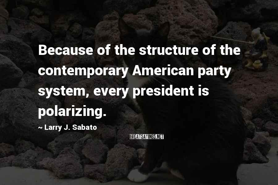 Larry J. Sabato Sayings: Because of the structure of the contemporary American party system, every president is polarizing.