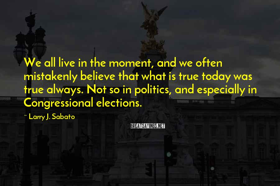 Larry J. Sabato Sayings: We all live in the moment, and we often mistakenly believe that what is true