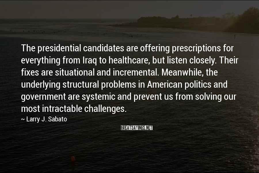 Larry J. Sabato Sayings: The presidential candidates are offering prescriptions for everything from Iraq to healthcare, but listen closely.