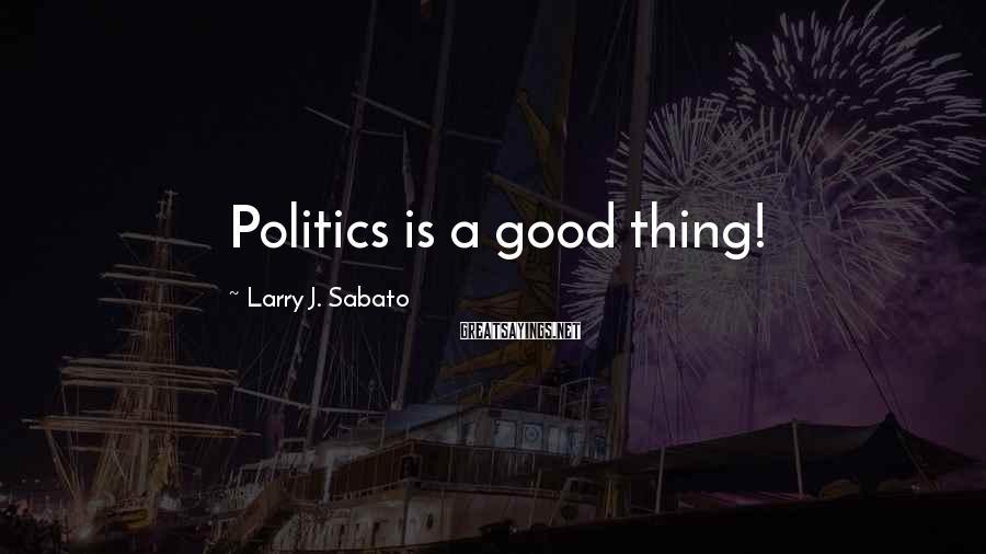 Larry J. Sabato Sayings: Politics is a good thing!