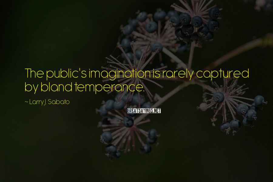 Larry J. Sabato Sayings: The public's imagination is rarely captured by bland temperance.